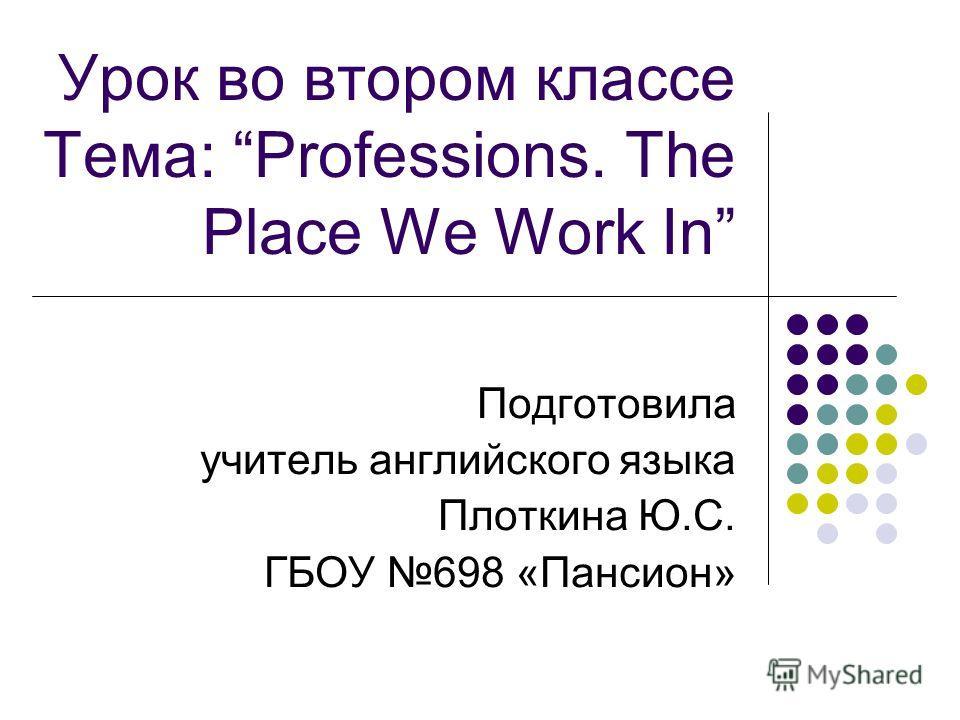 Урок во втором классе Тема: Professions. The Place We Work In Подготовила учитель английского языка Плоткина Ю.С. ГБОУ 698 «Пансион»