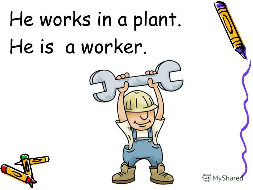 He works in a plant. He is a worker.