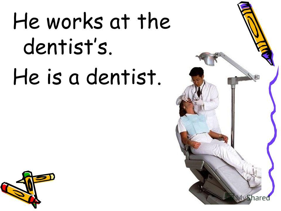 He works at the dentists. He is a dentist.