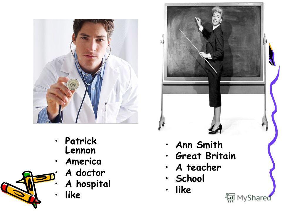 Patrick Lennon America A doctor A hospital like Ann Smith Great Britain A teacher School like
