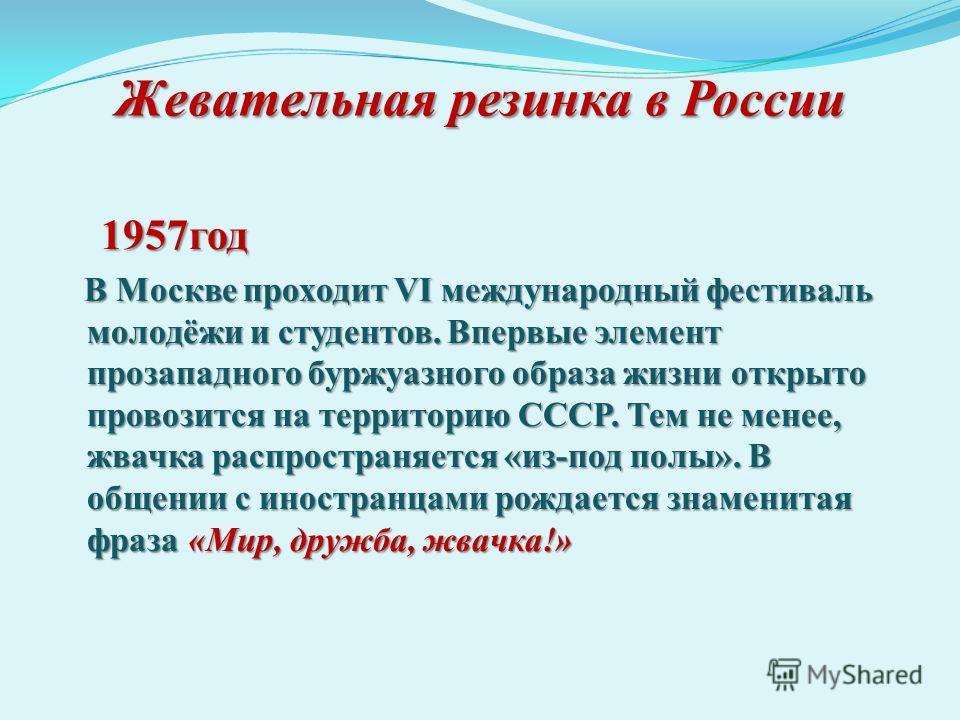 Жевательная резинка в России 1957 год 1957 год В Москве проходит VI международный фестиваль молодёжи и студентов. Впервые элемент прозападного буржуазного образа жизни открыто провозится на территорию СССР. Тем не менее, жвачка распространяется «из-п