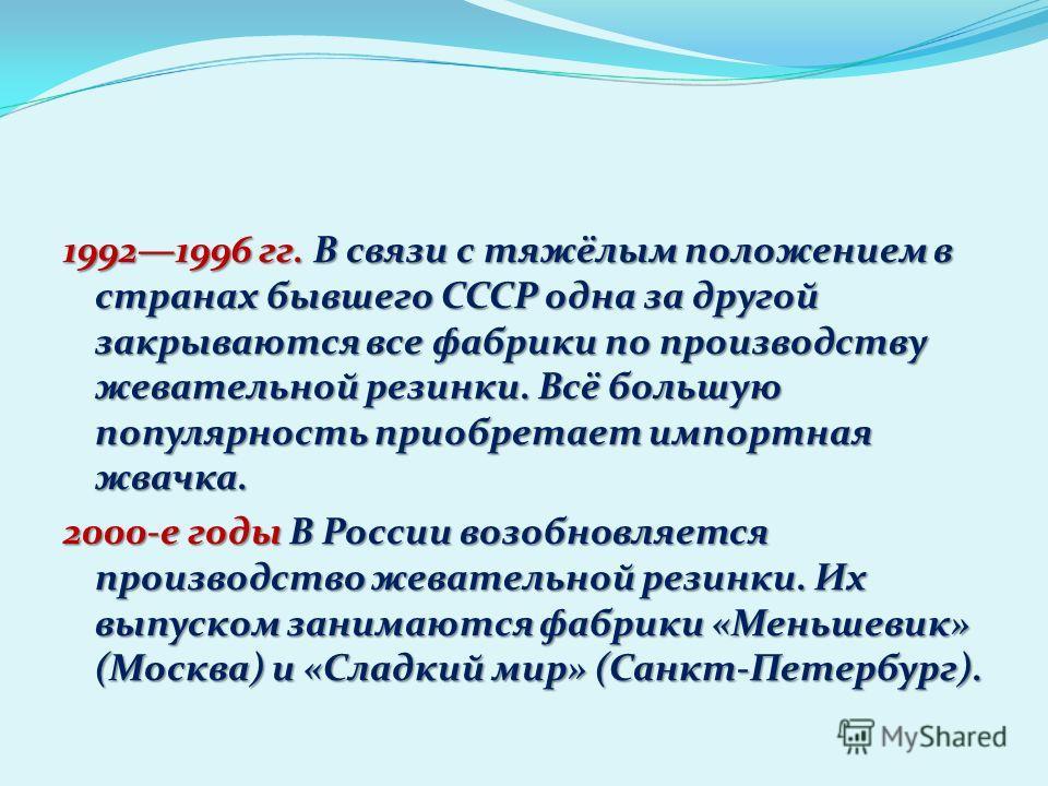 19921996 гг. В связи с тяжёлым положением в странах бывшего СССР одна за другой закрываются все фабрики по производству жевательной резинки. Всё большую популярность приобретает импортная жвачка. 2000-е годы В России возобновляется производство жеват