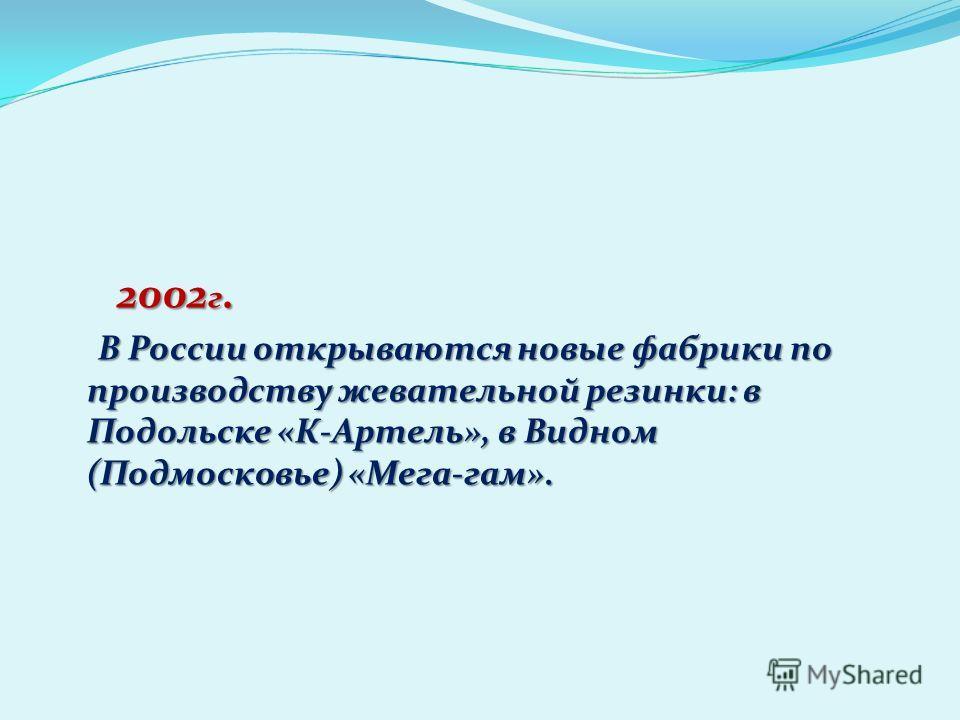 2002 г. 2002 г. В России открываются новые фабрики по производству жевательной резинки: в Подольске «К-Артель», в Видном (Подмосковье) «Мега-гам». В России открываются новые фабрики по производству жевательной резинки: в Подольске «К-Артель», в Видно