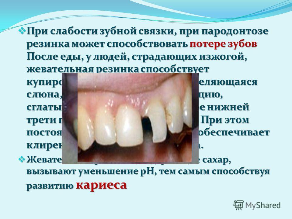 При слабости зубной связки, при пародонтозе резинка может способствовать потере зубов После еды, у людей, страдающих изжогой, жевательная резинка способствует купированию её симптомов. Выделяющаяся слюна, имеющая щелочную реакцию, сглатывается. Кисло
