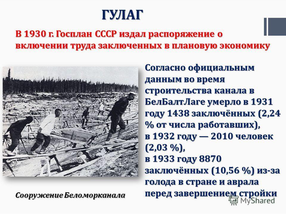 ГУЛАГ Сооружение Беломорканала Согласно официальным данным во время строительства канала в Бел БалтЛаге умерло в 1931 году 1438 заключённых (2,24 % от числа работавших), в 1932 году 2010 человек (2,03 %), в 1933 году 8870 заключённых (10,56 %) из-за