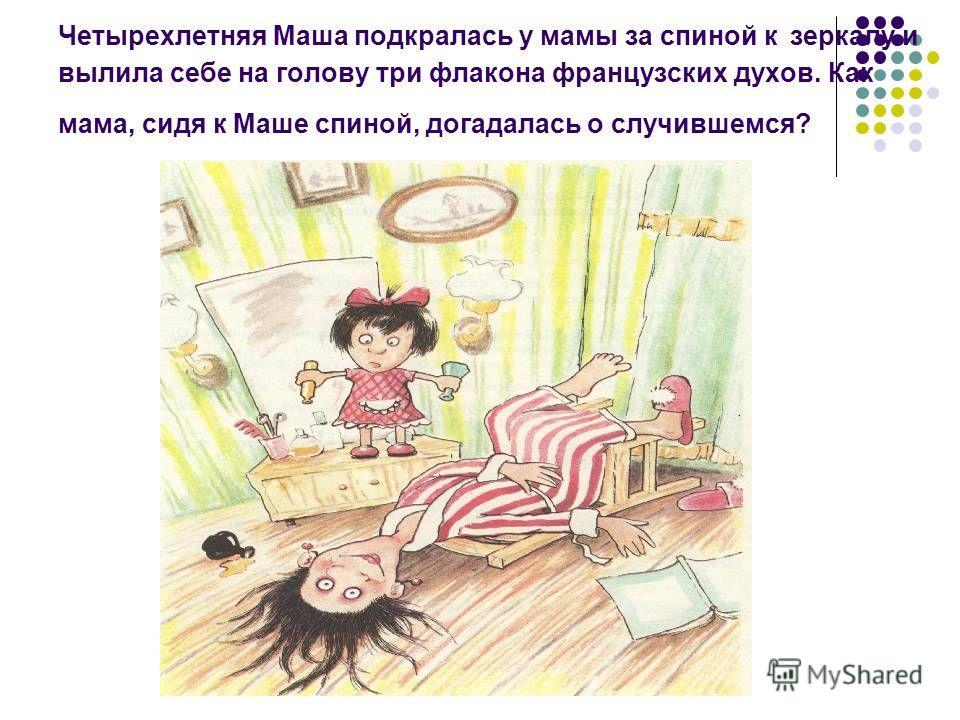 Четырехлетняя Маша подкралась у мамы за спиной к зеркалу и вылила себе на голову три флакона французских духов. Как мама, сидя к Маше спиной, догадалась о случившемся?