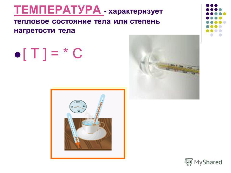 ТЕМПЕРАТУРА - характеризует тепловое состояние тела или степень нагретости тела [ T ] = * C
