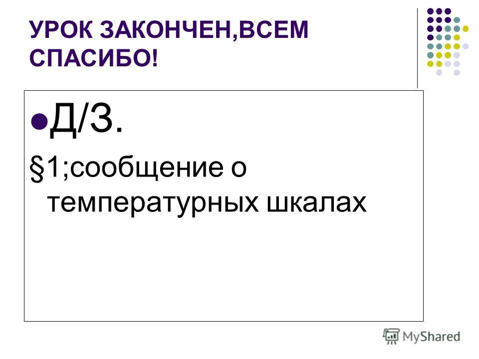 УРОК ЗАКОНЧЕН,ВСЕМ СПАСИБО! Д/З. §1;сообщение о температурных шкалах