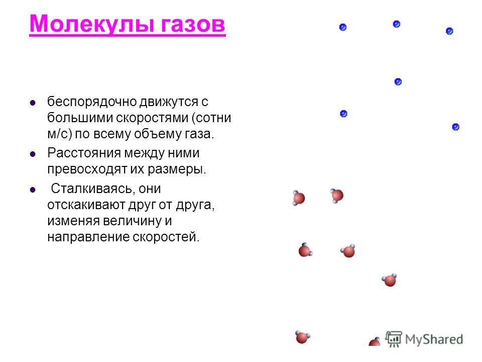 Молекулы газов беспорядочно движутся с большими скоростями (сотни м/с) по всему объему газа. Расстояния между ними превосходят их размеры. Сталкиваясь, они отскакивают друг от друга, изменяя величину и направление скоростей.