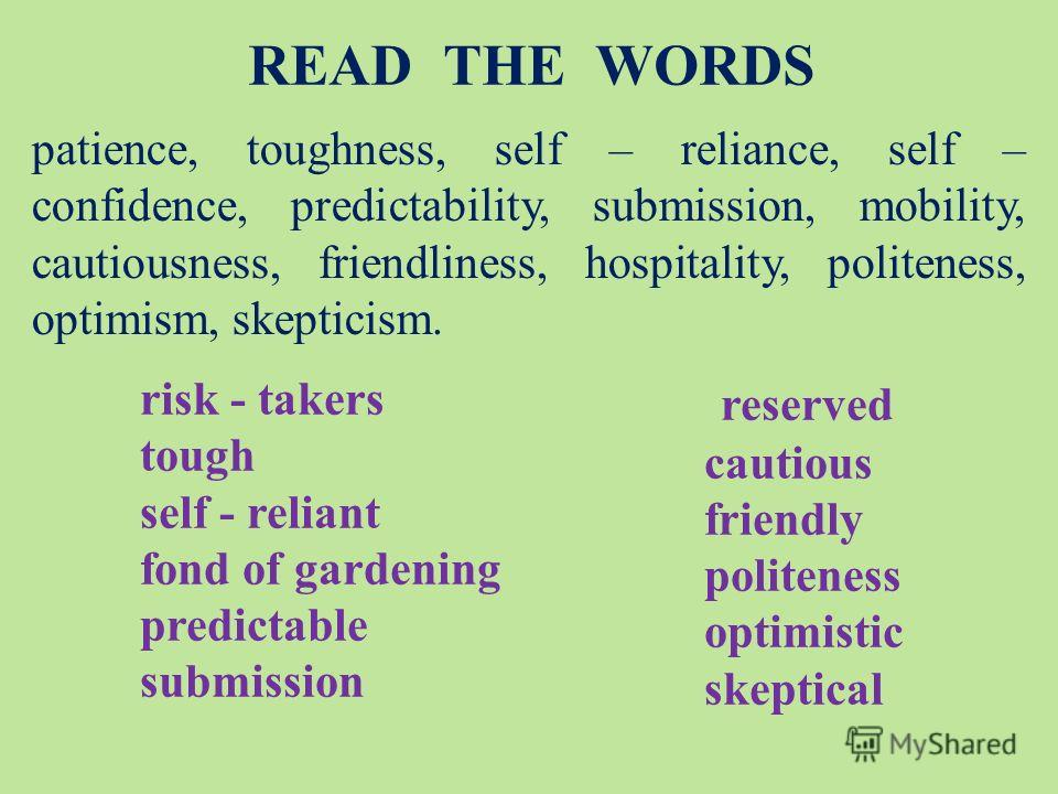 risk - takers tough self - reliant fond of gardening predictable submission reserved cautious friendly politeness optimistic skeptical READ THE WORDS patience, toughness, self – reliance, self – confidence, predictability, submission, mobility, cauti