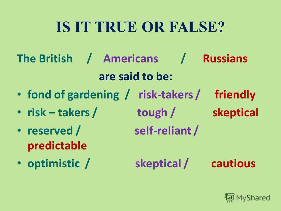 IS IT TRUE OR FALSE? The British / Americans / Russians are said to be: fond of gardening / risk-takers / friendly risk – takers / tough / skeptical reserved / self-reliant / predictable optimistic / skeptical / cautious