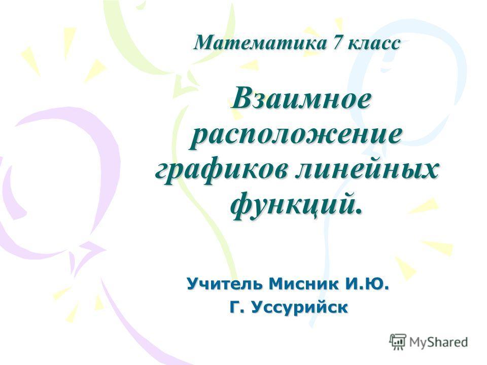 Математика 7 класс Взаимное расположение графиков линейных функций. Учитель Мисник И.Ю. Г. Уссурийск