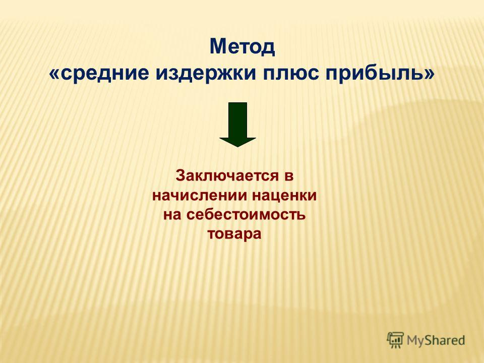 Метод «средние издержки плюс прибыль» Заключается в начислении наценки на себестоимость товара