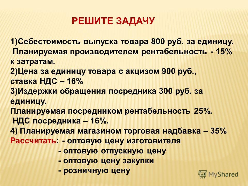 РЕШИТЕ ЗАДАЧУ 1)Себестоимость выпуска товара 800 руб. за единицу. Планируемая производителем рентабельность - 15% к затратам. 2)Цена за единицу товара с акцизом 900 руб., ставка НДС – 16% 3)Издержки обращения посредника 300 руб. за единицу. Планируем