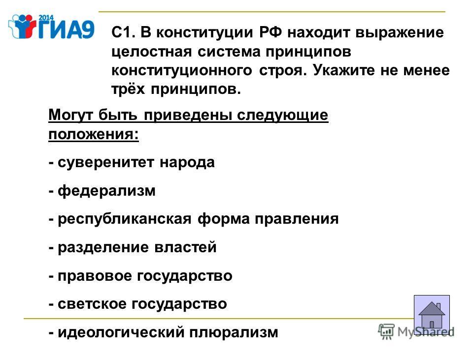 С1. В конституции РФ находит выражение целостная система принципов конституционного строя. Укажите не менее трёх принципов. Могут быть приведены следующие положения: - суверенитет народа - федерализм - республиканская форма правления - разделение вла