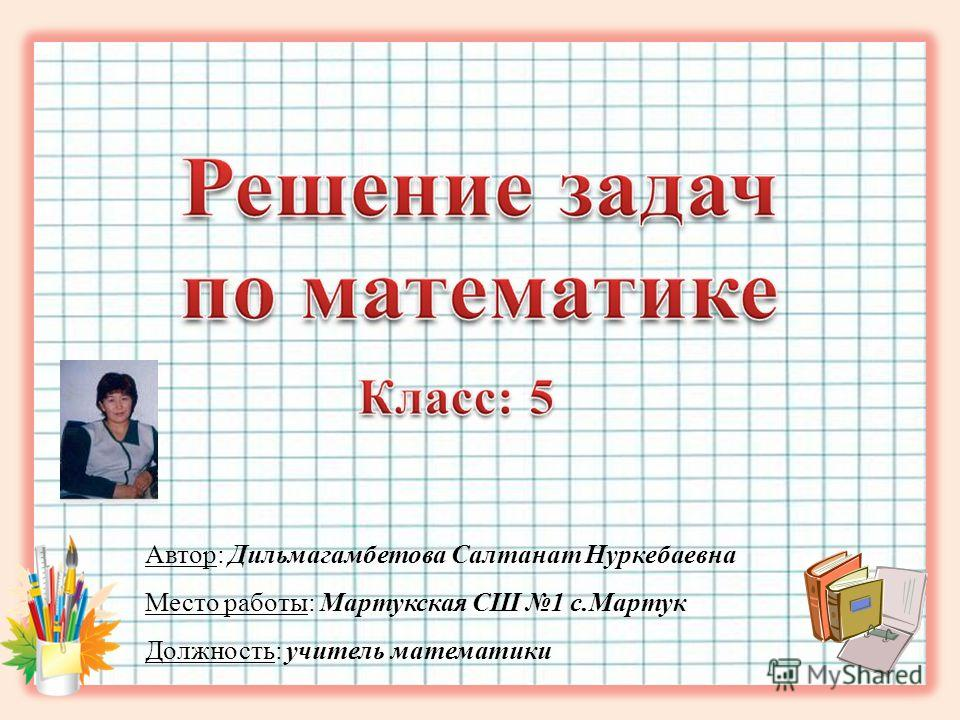 Автор: Дильмагамбетова Салтанат Нуркебаевна Место работы: Мартукская СШ 1 с.Мартук Должность: учитель математики