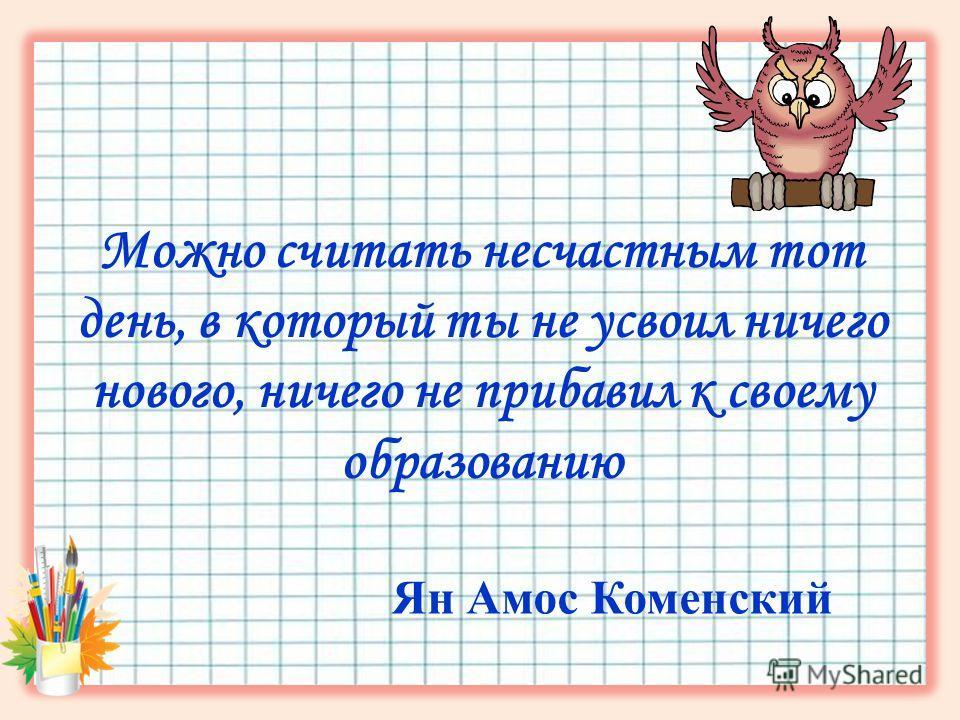 Можно считать несчастным тот день, в который ты не усвоил ничего нового, ничего не прибавил к своему образованию Ян Амос Коменский