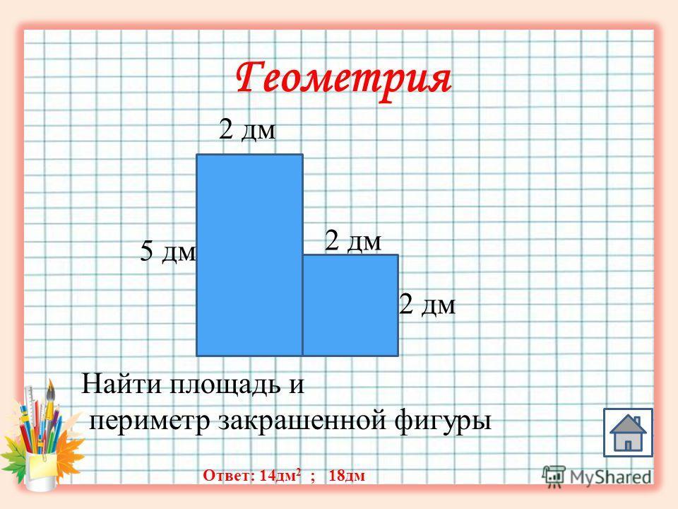 Геометрия 2 дм 5 дм Найти площадь и периметр закрашенной фигуры Ответ: 14 дм 2 ; 18 дм