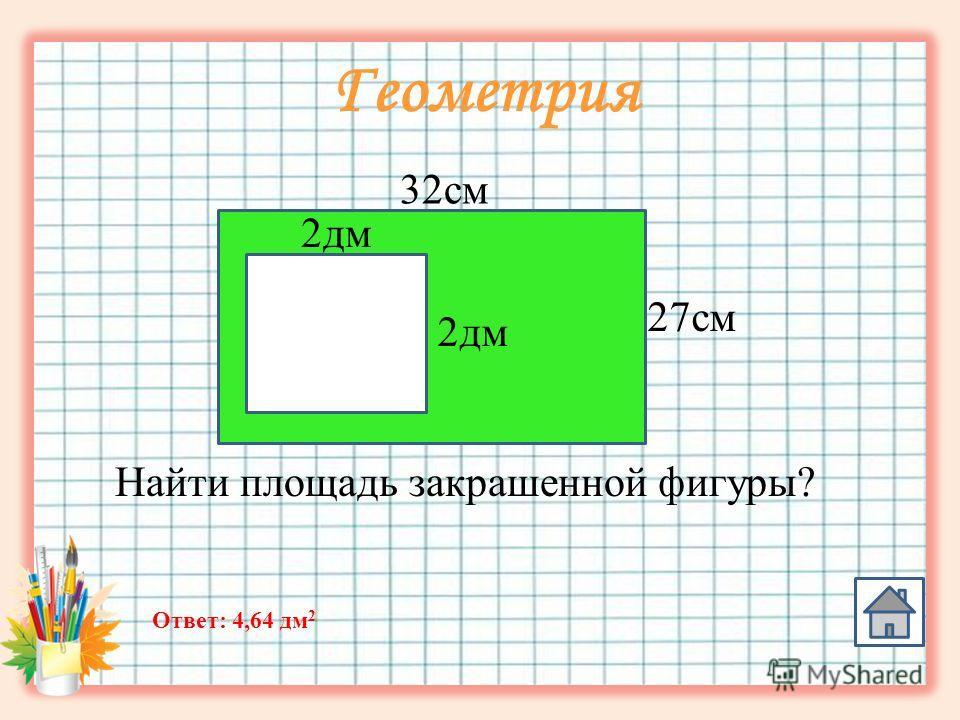 Геометрия 32 см 27 см 2 дм Найти площадь закрашенной фигуры? Ответ: 4,64 дм 2