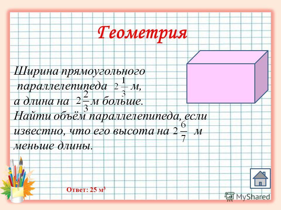 Геометрия Ширина прямоугольного параллелепипеда м, а длина на м больше. Найти объём параллелепипеда, если известно, что его высота на м меньше длины. Ответ: 25 м 3