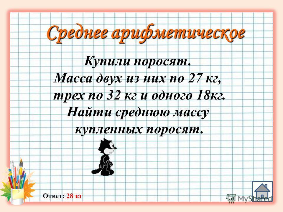 Среднее арифметическое Ответ: 28 кг Купили поросят. Масса двух из них по 27 кг, трех по 32 кг и одного 18 кг. Найти среднюю массу купленных поросят.