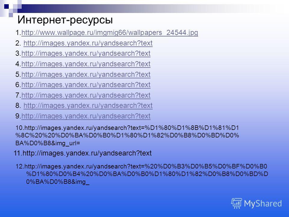 Интернет-ресурсы 1.http://www.wallpage.ru/imgmig66/wallpapers_24544.jpghttp://www.wallpage.ru/imgmig66/wallpapers_24544. jpg 2. http://images.yandex.ru/yandsearch?texthttp://images.yandex.ru/yandsearch?text 3.http://images.yandex.ru/yandsearch?textht