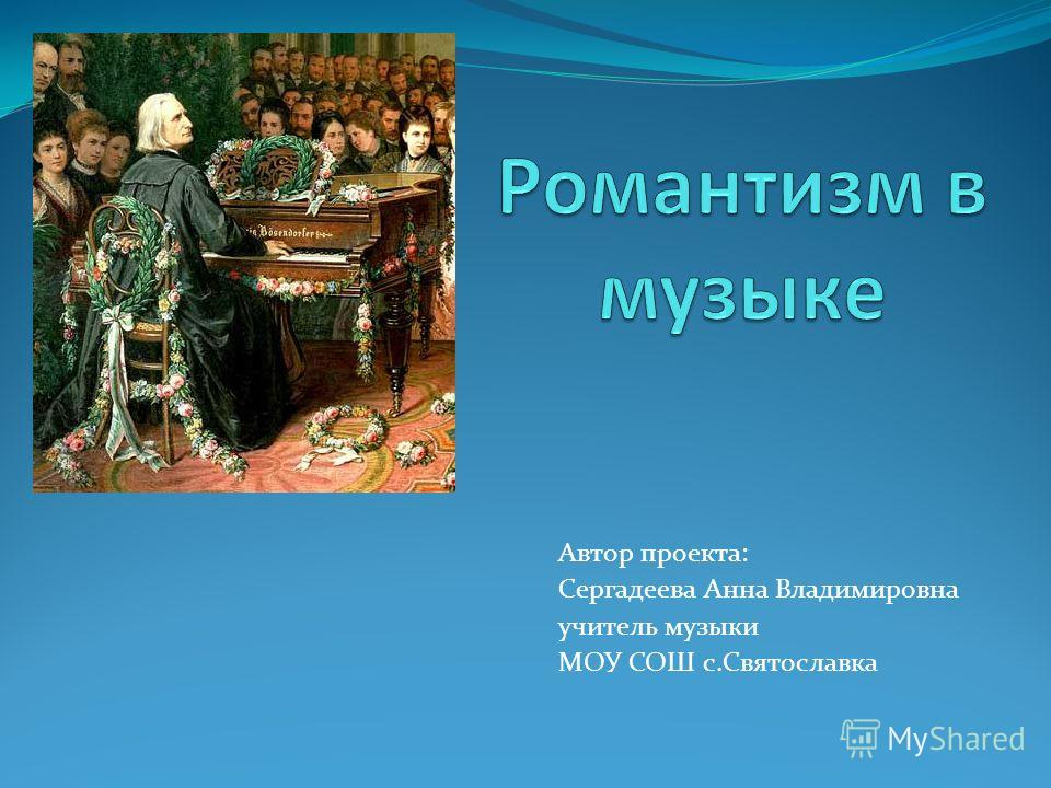 Автор проекта: Сергадеева Анна Владимировна учитель музыки МОУ СОШ с.Святославка