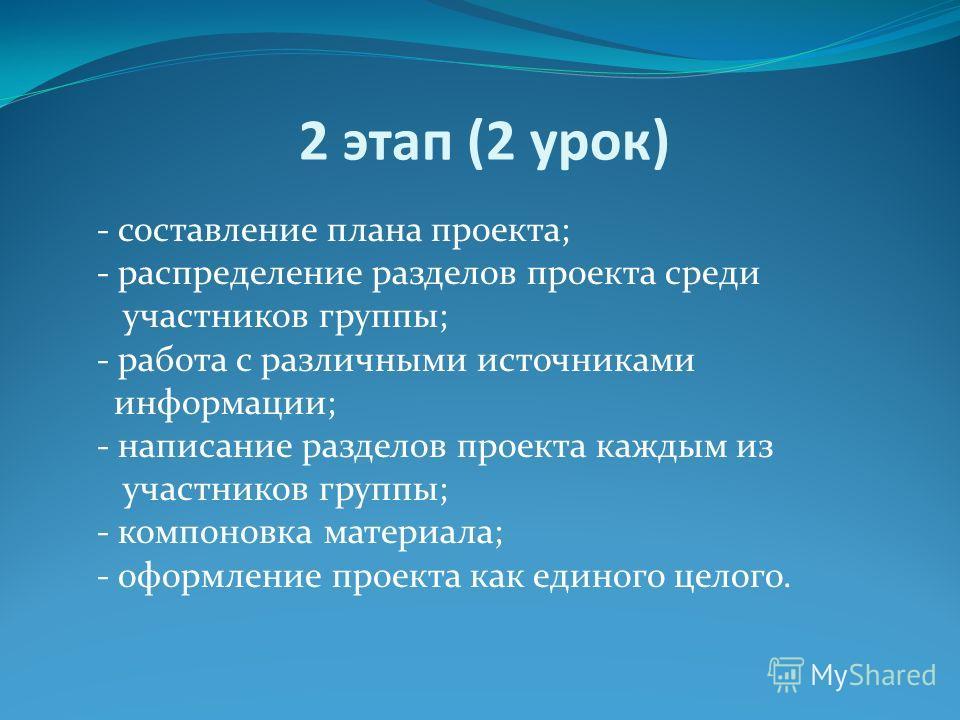 2 этап (2 урок) - составление плана проекта; - распределение разделов проекта среди участников группы; - работа с различными источниками информации; - написание разделов проекта каждым из участников группы; - компоновка материала; - оформление проект