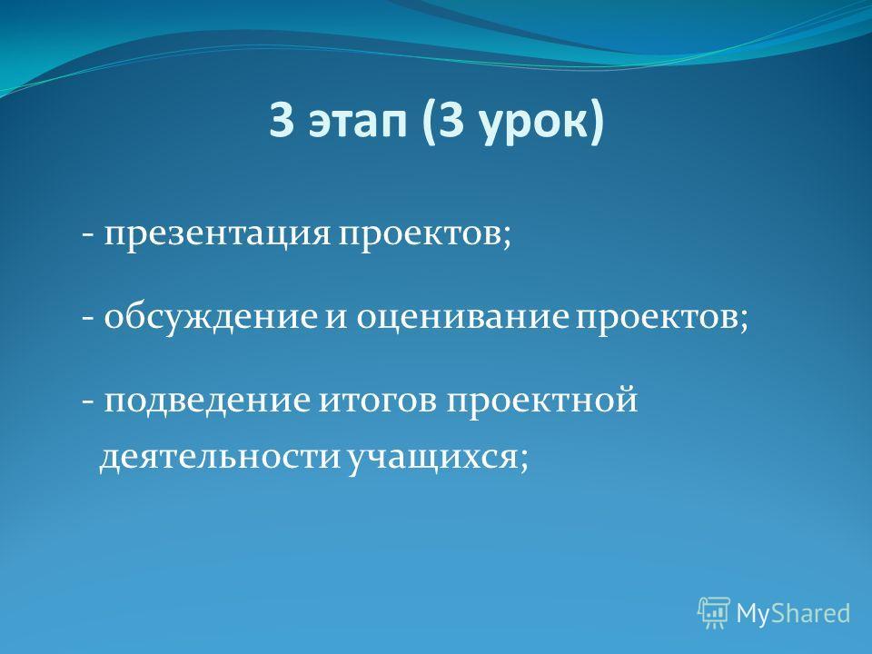 3 этап (3 урок) - презентация проектов; - обсуждение и оценивание проектов; - подведение итогов проектной деятельности учащихся;
