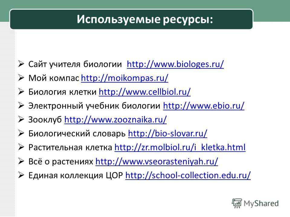 Используемые ресурсы: Сайт учителя биологии http://www.biologes.ru/http://www.biologes.ru/ Мой компас http://moikompas.ru/http://moikompas.ru/ Биология клетки http://www.cellbiol.ru/http://www.cellbiol.ru/ Электронный учебник биологии http://www.ebio
