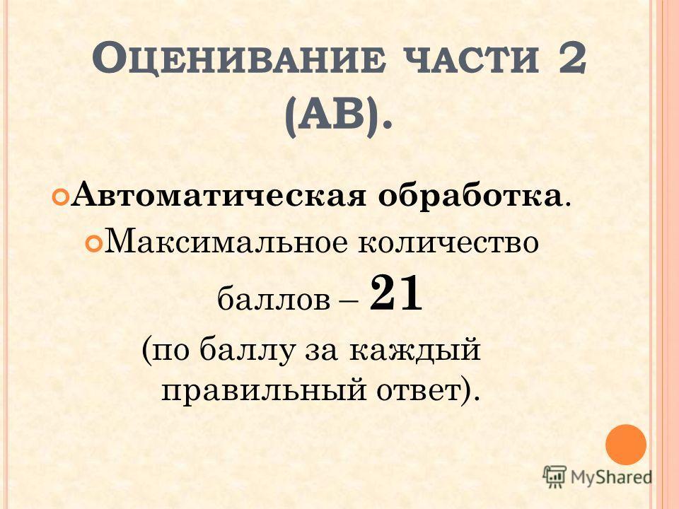 О ЦЕНИВАНИЕ ЧАСТИ 2 (АВ). Автоматическая обработка. Максимальное количество баллов – 21 (по баллу за каждый правильный ответ).