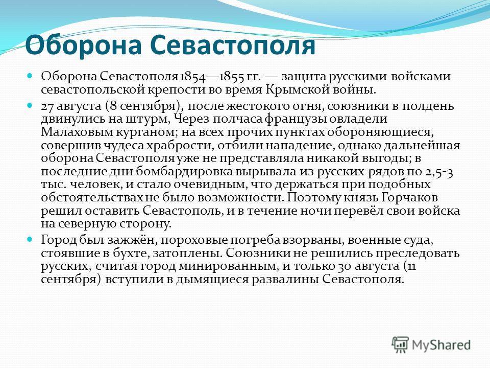 Оборона Севастополя Оборона Севастополя 18541855 гг. защита русскими войсками севастопольской крепости во время Крымской войны. 27 августа (8 сентября), после жестокого огня, союзники в полдень двинулись на штурм, Через полчаса французы овладели Мала