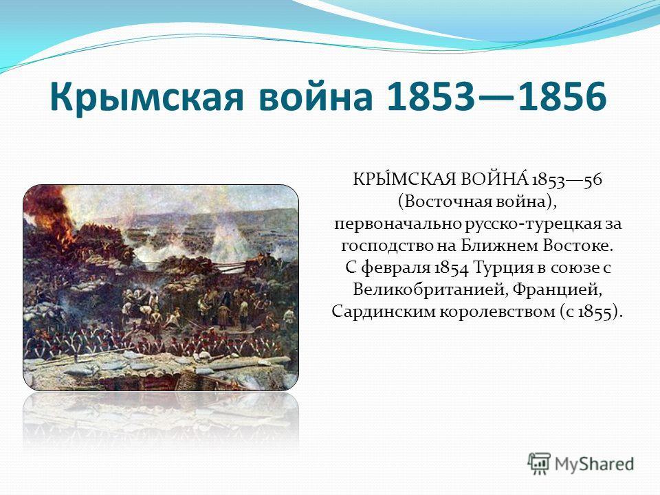 КРЫ́МСКАЯ ВОЙНА́ 185356 (Восточная война), первоначально русско-турецкая за господство на Ближнем Востоке. С февраля 1854 Турция в союзе с Великобританией, Францией, Сардинским королевством (с 1855). Крымская война 18531856