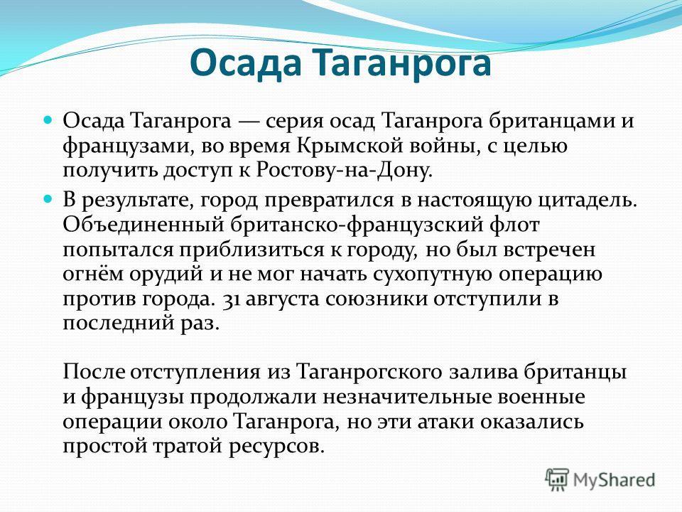 Осада Таганрога Осада Таганрога серия осад Таганрога британцами и французами, во время Крымской войны, с целью получить доступ к Ростову-на-Дону. В результате, город превратился в настоящую цитадель. Объединенный британско-французский флот попытался