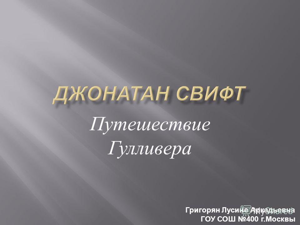 Путешествие Гулливера Григорян Лусине Аркадьевна ГОУ СОШ 400 г.Москвы
