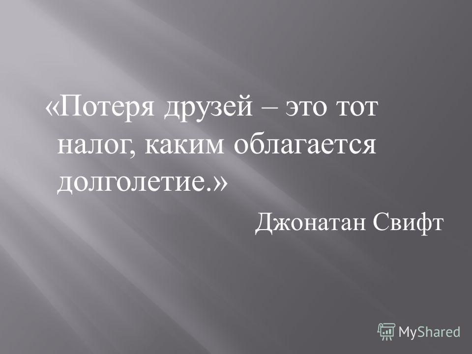 « Потеря друзей – это тот налог, каким облагается долголетие.» Джонатан Свифт
