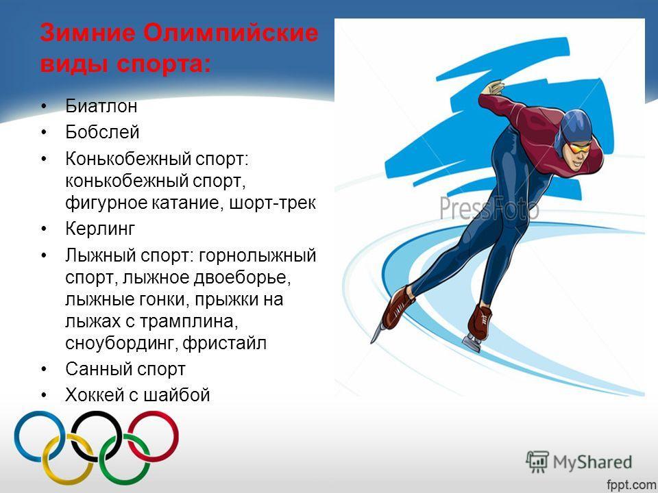 Зимние Олимпийские виды спорта: Биатлон Бобслей Конькобежный спорт: конькобежный спорт, фигурное катание, шорт-трек Керлинг Лыжный спорт: горнолыжный спорт, лыжное двоеборье, лыжные гонки, прыжки на лыжах с трамплина, сноубординг, фристайл Санный спо