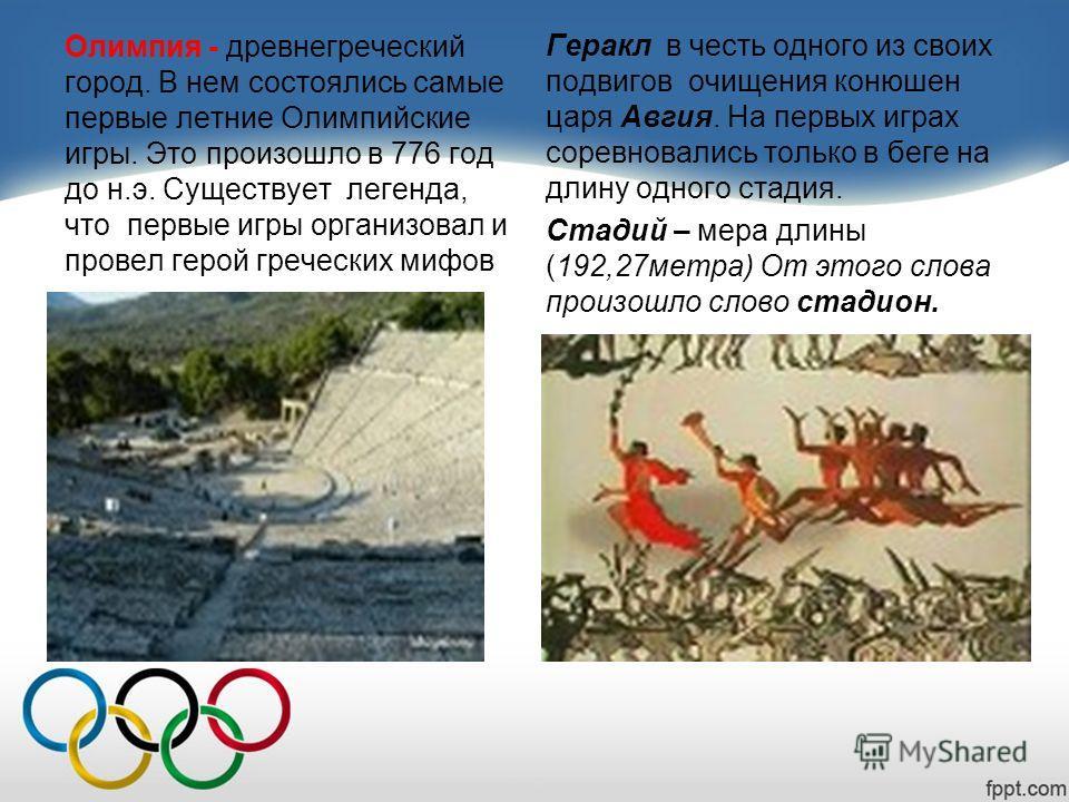 Олимпия - древнегреческий город. В нем состоялись самые первые летние Олимпийские игры. Это произошло в 776 год до н.э. Существует легенда, что первые игры организовал и провел герой греческих мифов Геракл в честь одного из своих подвигов очищения ко
