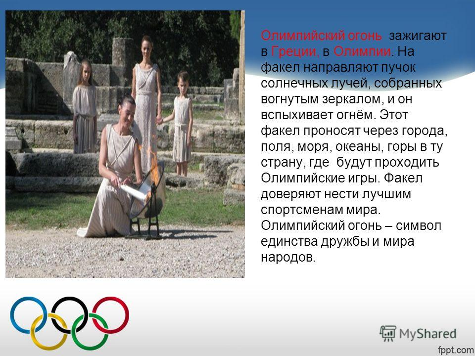 Олимпийский огонь зажигают в Греции, в Олимпии. На факел направляют пучок солнечных лучей, собранных вогнутым зеркалом, и он вспыхивает огнём. Этот факел проносят через города, поля, моря, океаны, горы в ту страну, где будут проходить Олимпийские игр