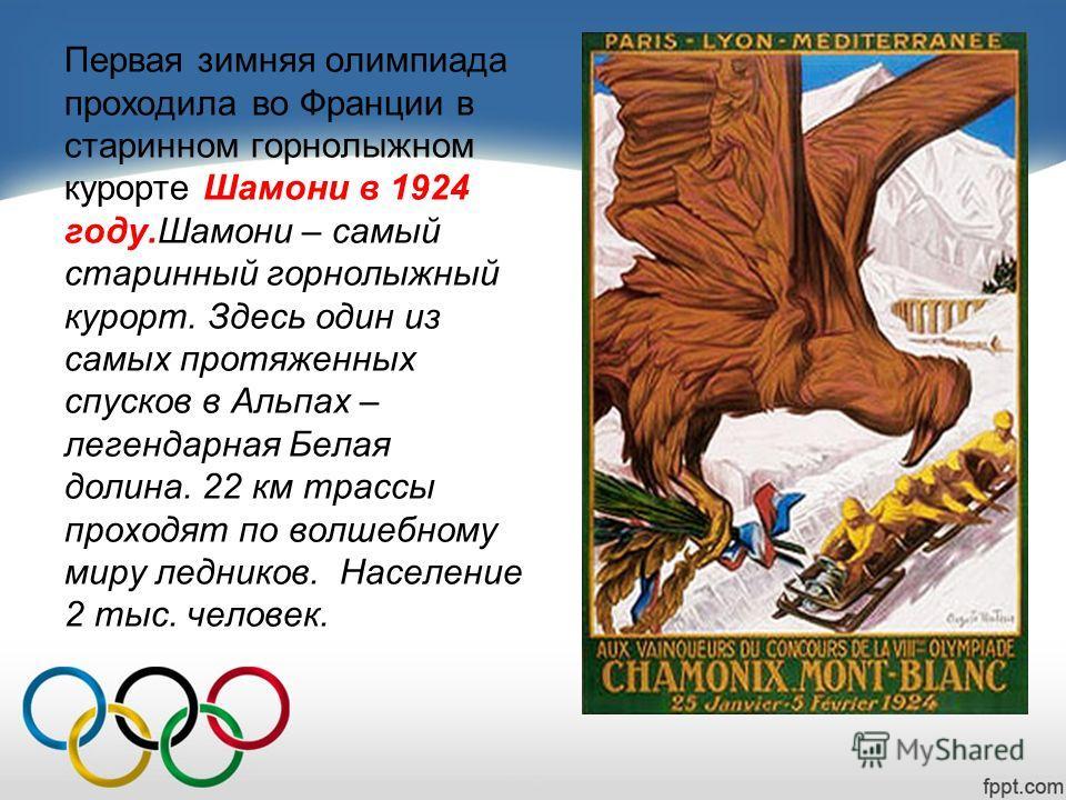 Первая зимняя олимпиада проходила во Франции в старинном горнолыжном курорте Шамони в 1924 году.Шамони – самый старинный горнолыжный курорт. Здесь один из самых протяженных спусков в Альпах – легендарная Белая долина. 22 км трассы проходят по волшебн