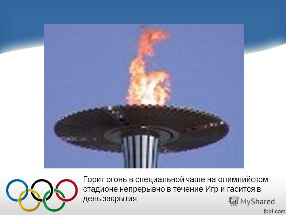 Горит огонь в специальной чаше на олимпийском стадионе непрерывно в течение Игр и гасится в день закрытия.