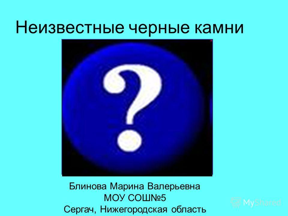 Неизвестные черные камни Блинова Марина Валерьевна МОУ СОШ5 Сергач, Нижегородская область