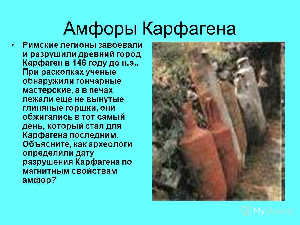 Амфоры Карфагена Римские легионы завоевали и разрушили древний город Карфаген в 146 году до н.э.. При раскопках ученые обнаружили гончарные мастерские, а в печах лежали еще не вынутые глиняные горшки, они обжигались в тот самый день, который стал для