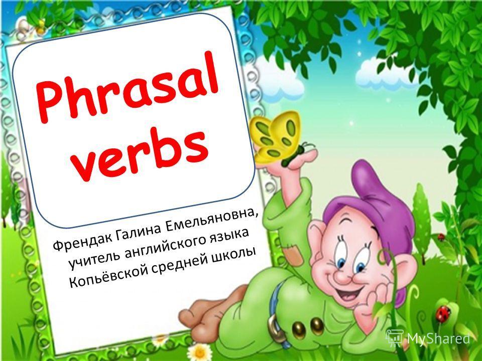 Френдак Галина Емельяновна, учитель английского языка Копьёвской средней школы Phrasal verbs