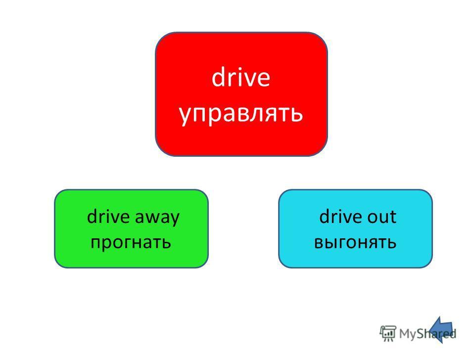 drive управлять drive away прогнать drive out выгонять