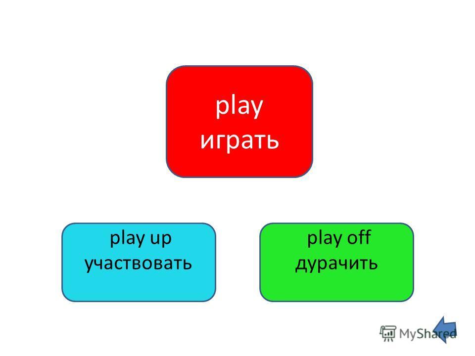 play играть play off дурачить play up участвовать