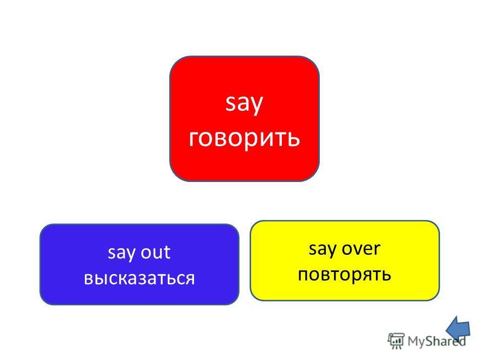 say говорить say out высказаться say over повторять