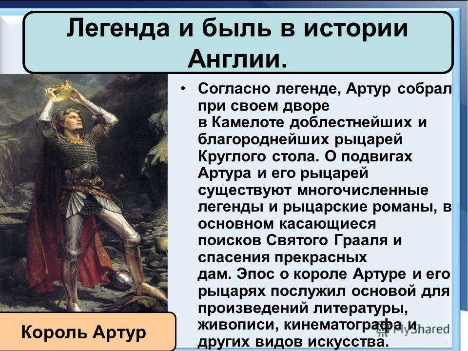 Легенда и быль в истории Англии. Согласно легенде, Артур собрал при своем дворе в Камелоте доблестнейших и благороднейших рыцарей Круглого стола. О подвигах Артура и его рыцарей существуют многочисленные легенды и рыцарские романы, в основном касающи
