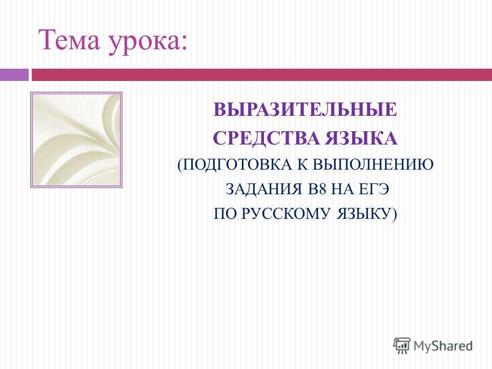 Тема урока: ВЫРАЗИТЕЛЬНЫЕ СРЕДСТВА ЯЗЫКА (ПОДГОТОВКА К ВЫПОЛНЕНИЮ ЗАДАНИЯ В8 НА ЕГЭ ПО РУССКОМУ ЯЗЫКУ)