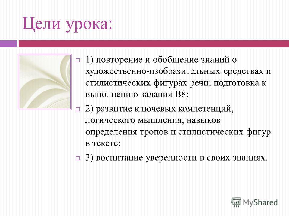 Цели урока: 1) повторение и обобщение знаний о художественно-изобразительных средствах и стилистических фигурах речи; подготовка к выполнению задания В8; 2) развитие ключевых компетенций, логического мышления, навыков определения тропов и стилистичес
